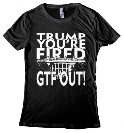 Trump You're Fired Get The Fuck Out Shirt for Women